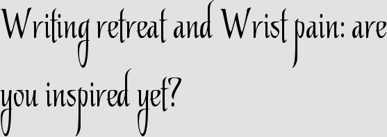 Writing retreat and Wrist pain: are you inspired yet?