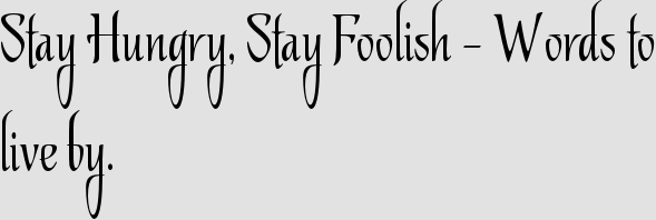 Stay Hungry, Stay Foolish – Words to live by.