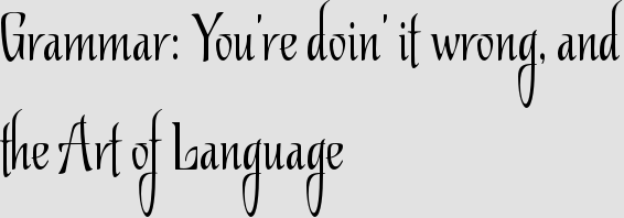 Grammar: You're doin' it wrong, and the Art of Language