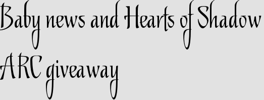 Baby news and Hearts of Shadow ARC giveaway