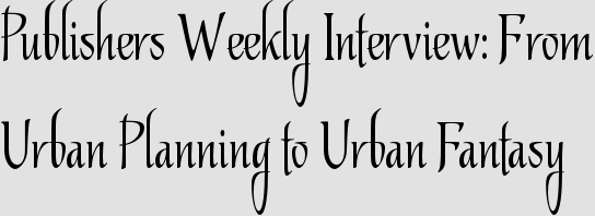 Publishers Weekly Interview: From Urban Planning to Urban Fantasy