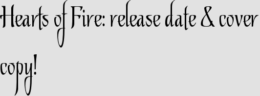 Hearts of Fire: release date & cover copy!