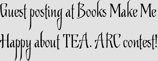 Guest posting at Books Make Me Happy about TEA. ARC contest!